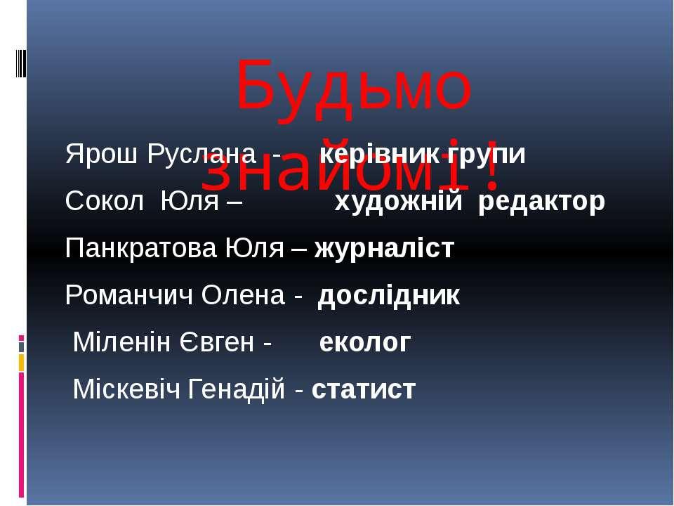 Будьмо знайомі! Ярош Руслана - керівник групи Сокол Юля – художній редактор П...