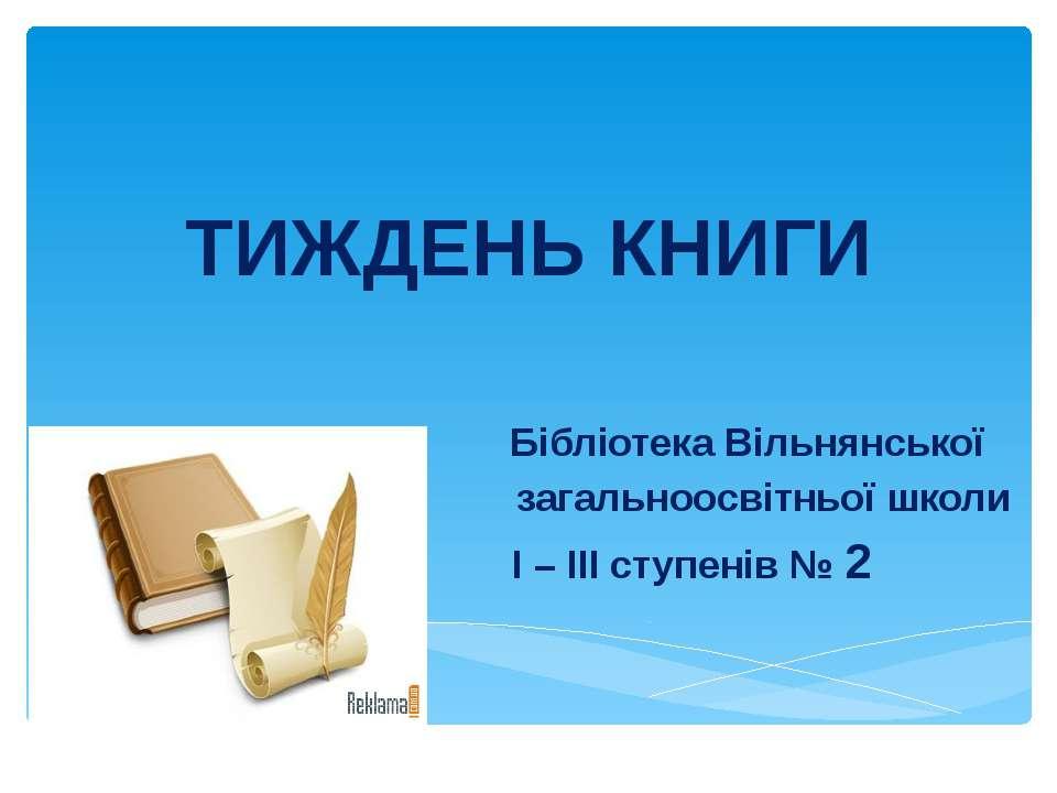 ТИЖДЕНЬ КНИГИ Бібліотека Вільнянської загальноосвітньої школи І – ІІІ ступені...