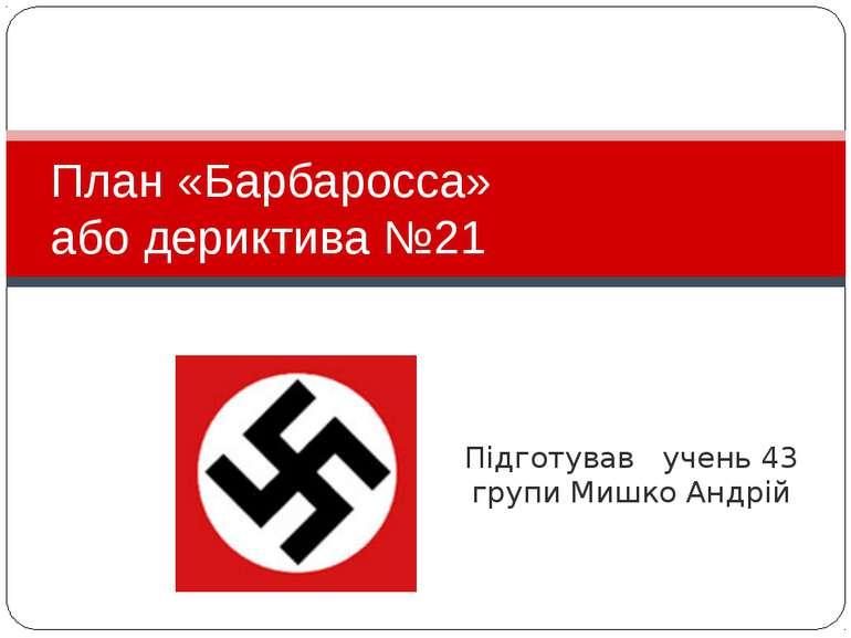Підготував учень 43 групи Мишко Андрій План «Барбаросса» або дериктива №21