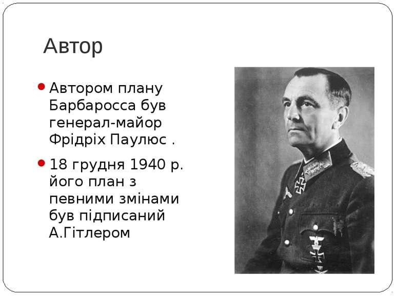 Автор Автором плану Барбаросса був генерал-майор Фрідріх Паулюс . 18 грудня 1...