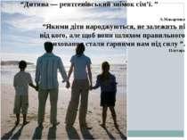 """""""Дитина — рентгенівський знімок сім'ї. """" А.Макаренко """"Якими діти народжуються..."""