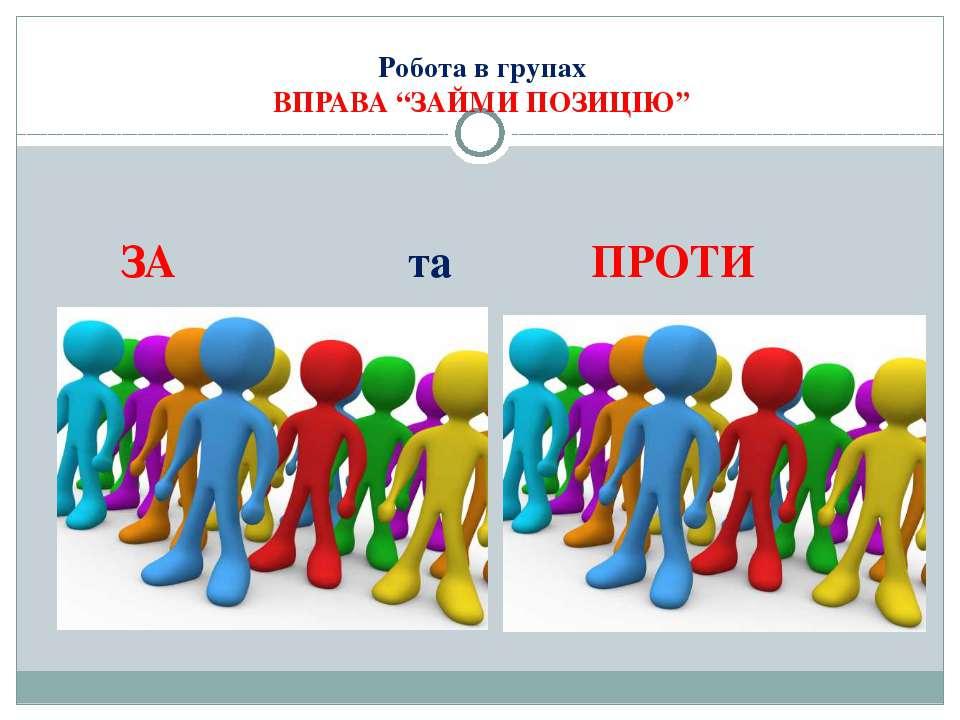 """Робота в групах ВПРАВА """"ЗАЙМИ ПОЗИЦІЮ"""" ЗА та ПРОТИ"""
