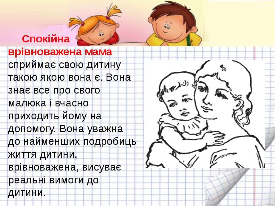 Спокійна врівноважена мама сприймає свою дитину такою якою вона є. Вона знає ...