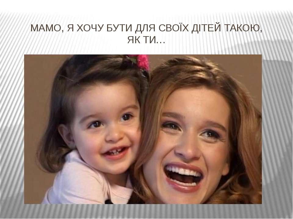 МАМО, Я ХОЧУ БУТИ ДЛЯ СВОЇХ ДІТЕЙ ТАКОЮ, ЯК ТИ…