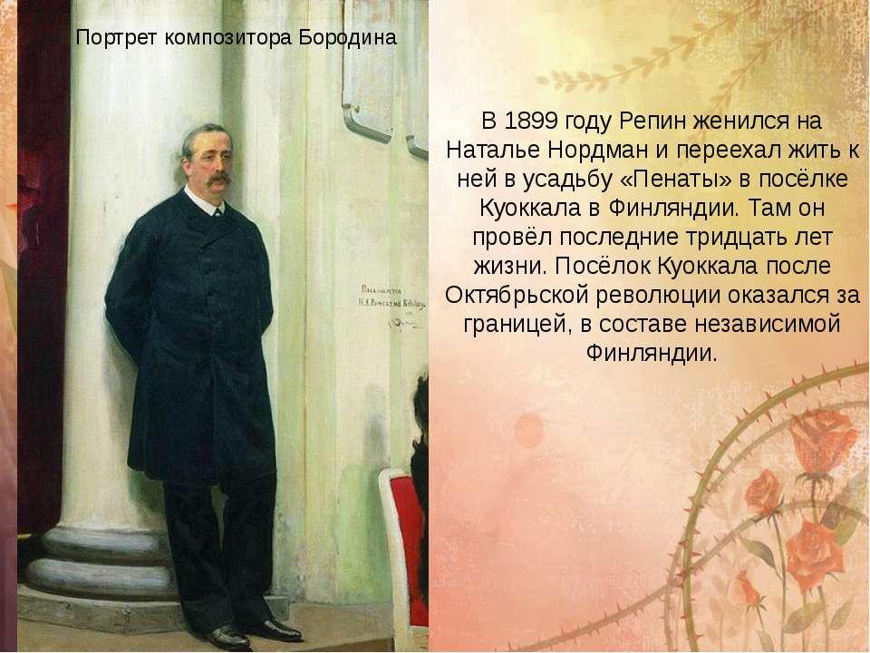 Портрет композитора Бородіна В 1899 році Рєпін одружився на Наталії Нордман і...