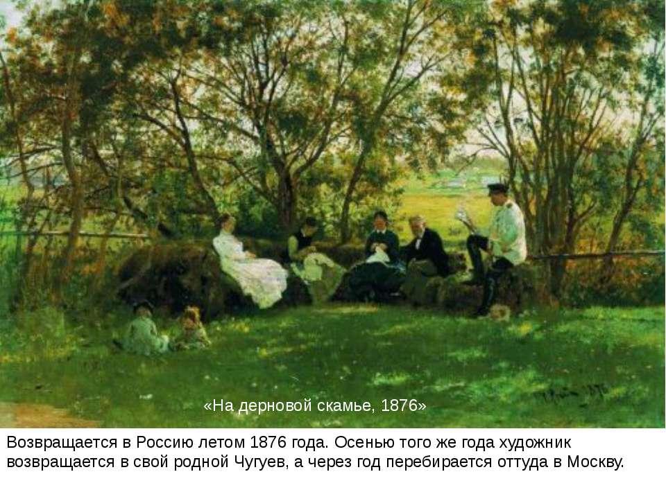«На дерновій лаві, 1876» Повертається в Росію влітку 1876 року. Восени того ж...