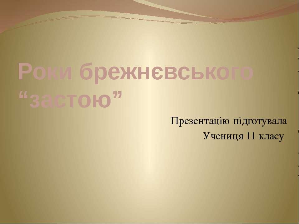 """Роки брежнєвського """"застою"""" Презентацію підготувала Учениця 11 класу"""