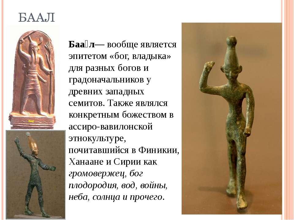 БААЛ Баа л - взагалі є епітетом «бог, владика» для різних богів і градоначаль...
