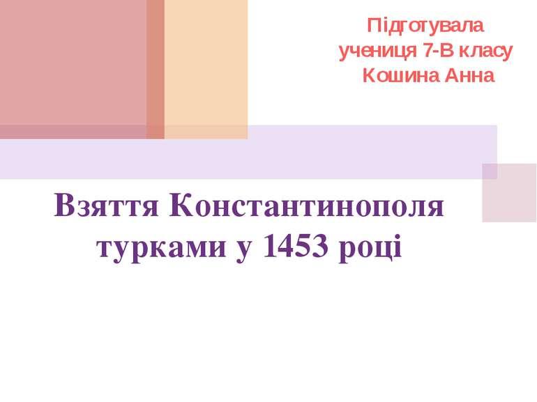 Взяття Константинополя турками у 1453 році Підготувала учениця 7-В класу Коши...