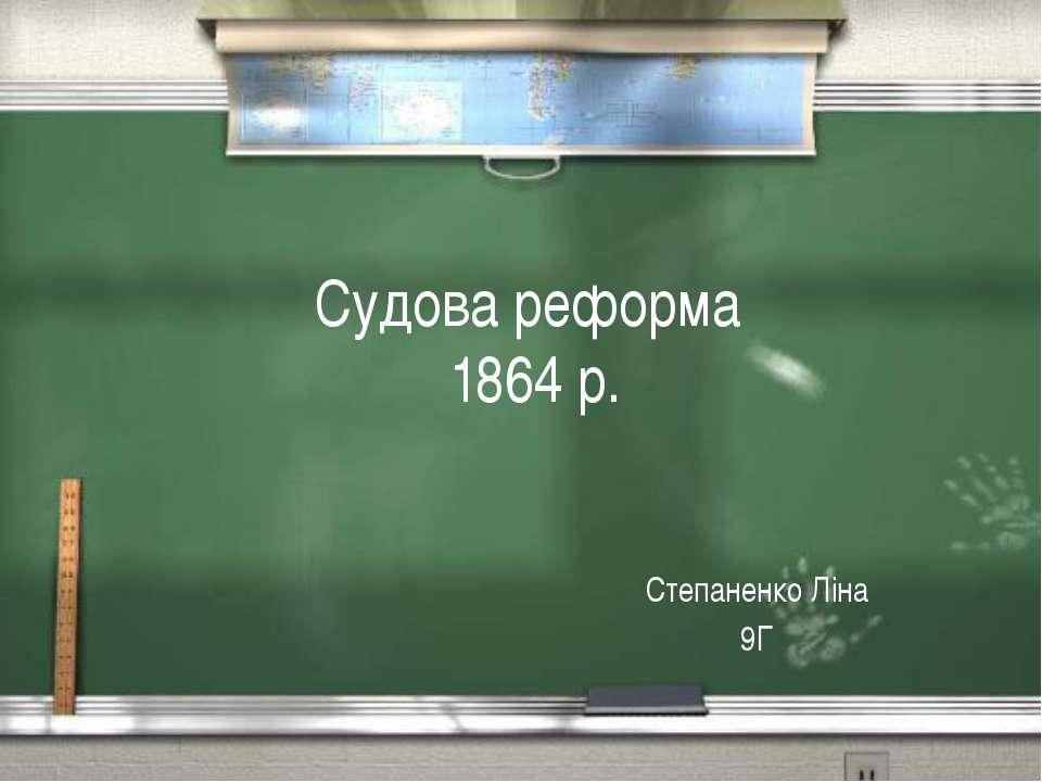 Судова реформа 1864 р. Степаненко Лiна 9Г