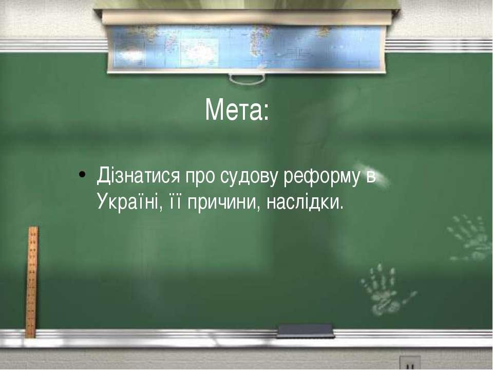Мета: Дiзнатися про судову реформу в Українi, її причини, наслiдки.