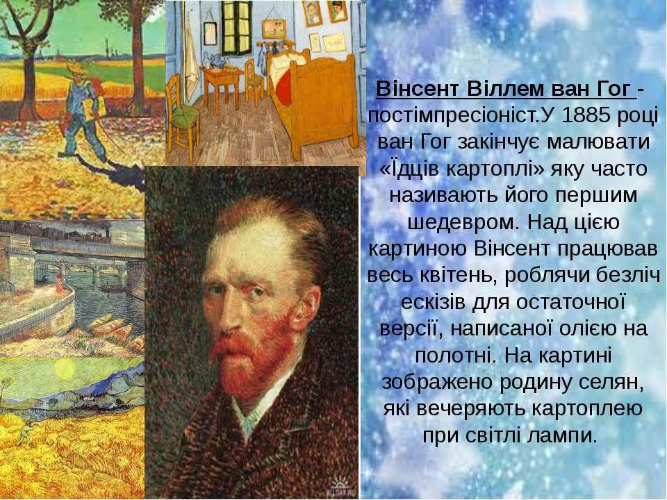 Вінсент Віллем ван Гог - постімпресіоніст.У 1885 році ван Гог закінчує малюва...