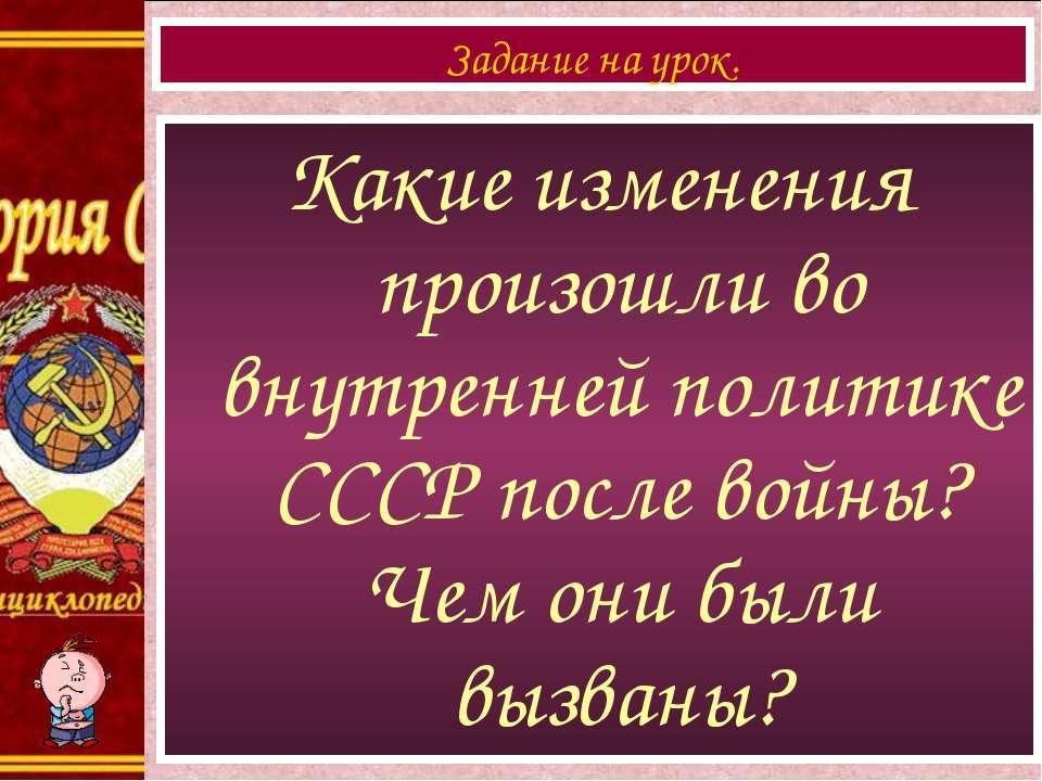 Какие изменения произошли во внутренней политике СССР после войны? Чем они бы...