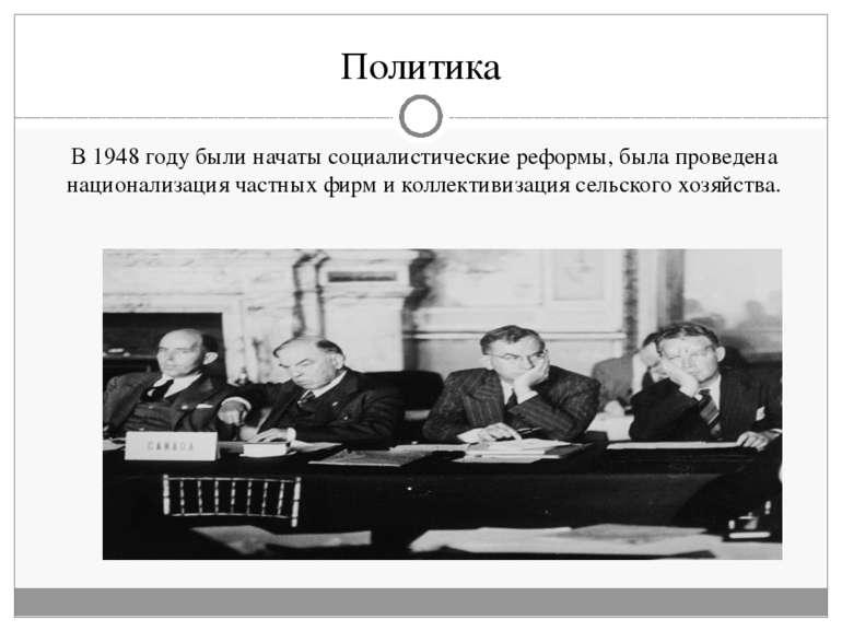 Политика В 1948 году были начаты социалистические реформы, была проведена нац...