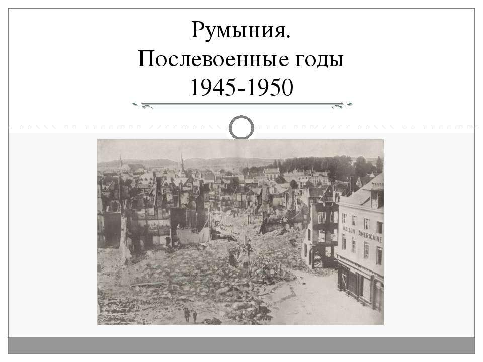 Румыния. Послевоенные годы 1945-1950