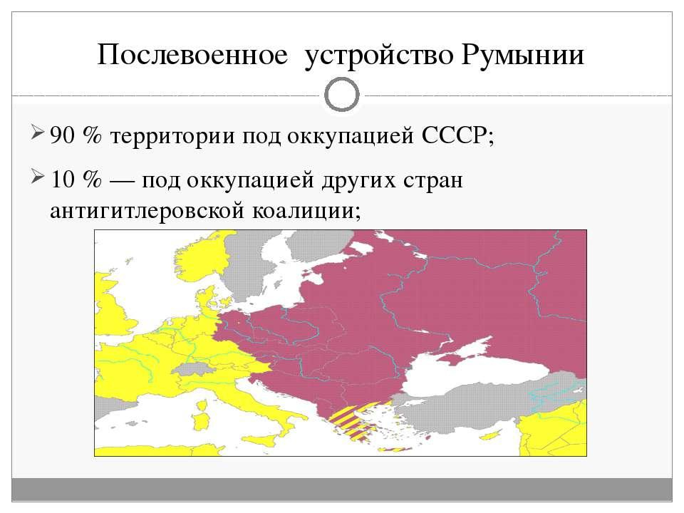 Послевоенное устройство Румынии 90% территории под оккупацией СССР; 10%— п...
