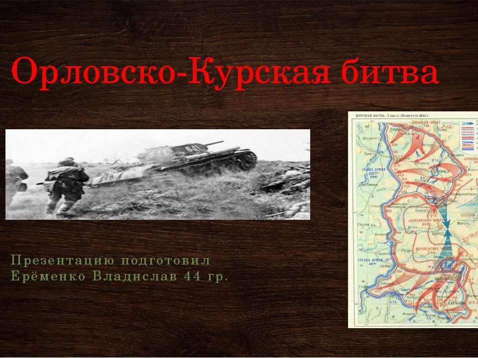 Орловско-Курская битва Презентацию подготовил Ерёменко Владислав 44 гр.