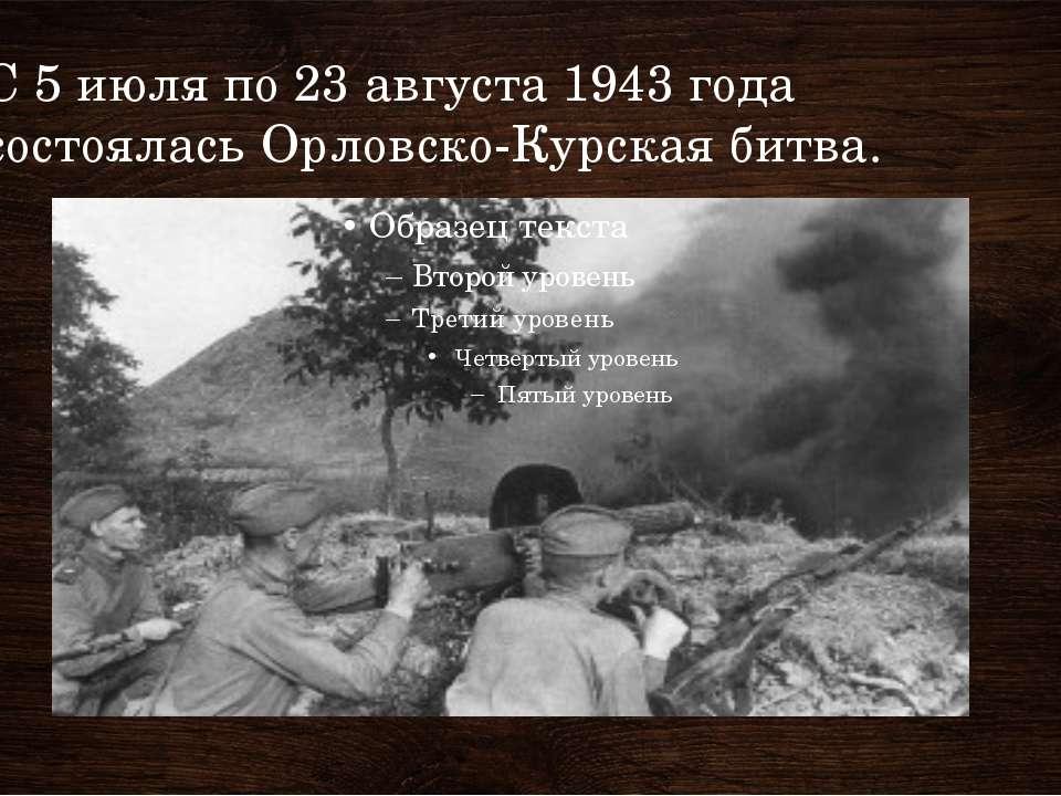 С 5 июля по 23 августа 1943 года состоялась Орловско-Курская битва.
