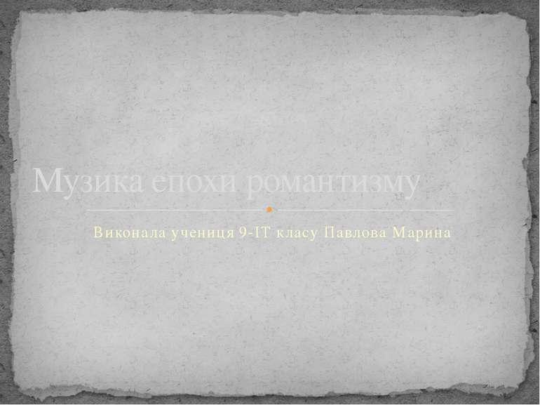 Виконала учениця 9-ІТ класу Павлова Марина Музика епохи романтизму