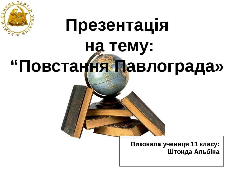 """Презентація на тему: """"Повстання Павлограда» Виконала учениця 11 класу: Штонда..."""