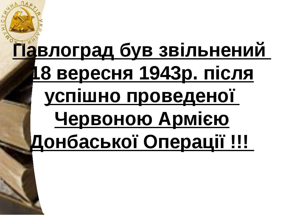 Павлоград був звільнений 18 вересня 1943р. після успішно проведеної Червоною ...