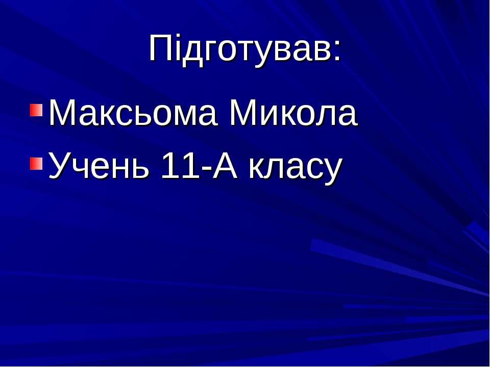 Підготував: Максьома Микола Учень 11-А класу