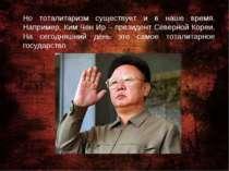 Но тоталитаризм существует и в наше время. Например, Ким Чен Ир – президент С...
