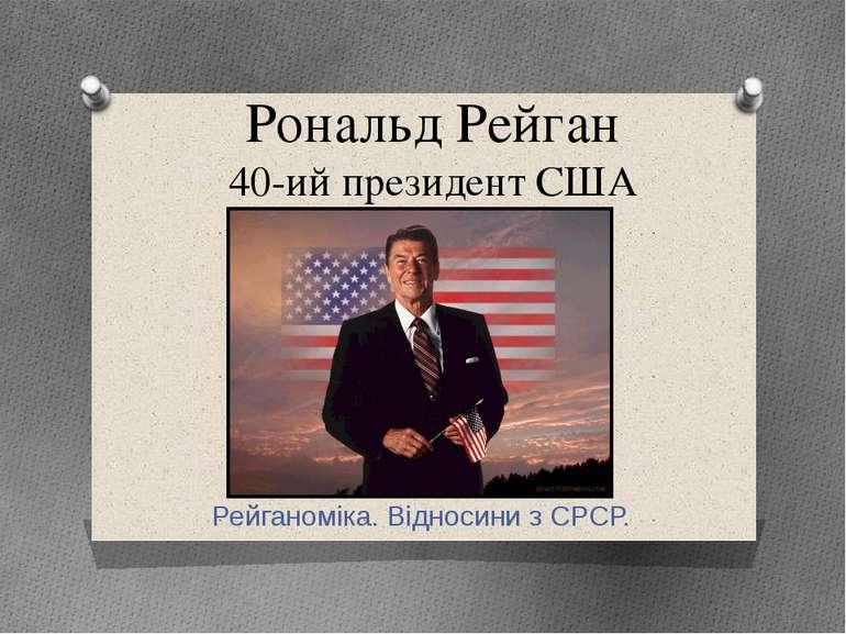 Рональд Рейган 40-ий президент США Рейганоміка. Відносини з СРСР.