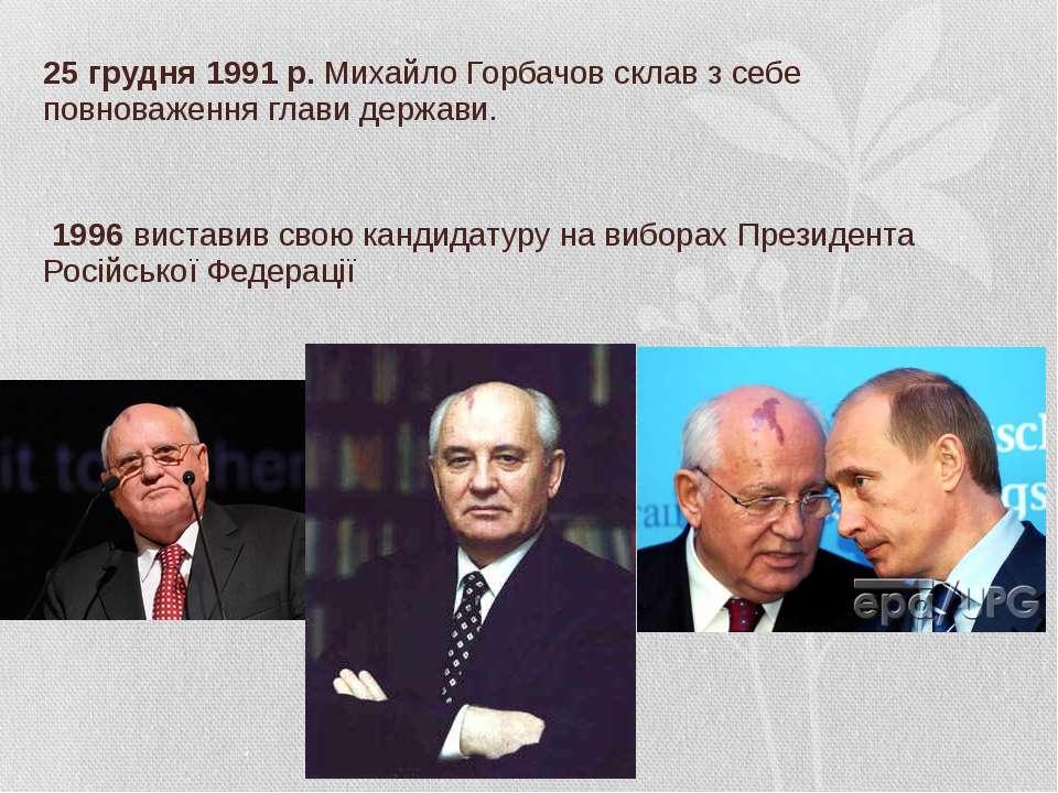 25 грудня 1991 р. Михайло Горбачов склав з себе повноваження глави держави. У...