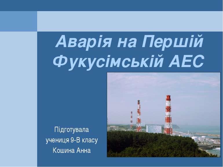 Аварія на Першій Фукусімській АЕС Підготувала учениця 9-В класу Кошина Анна