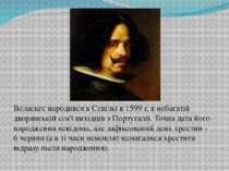 Веласкес народився в Севільї в 1599 г, в небагатій дворянській сім'ї вихідців...
