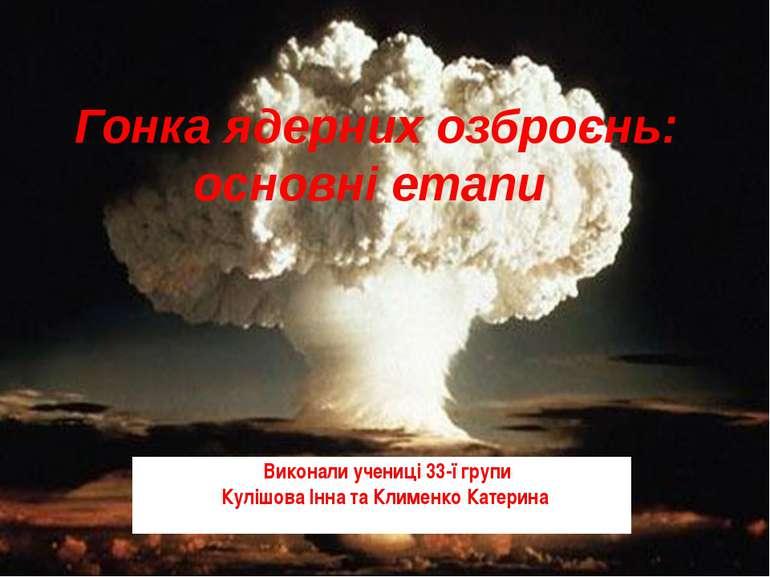 Гонка ядерних озброєнь: основні етапи Виконали учениці 33-ї групи Кулішова Ін...