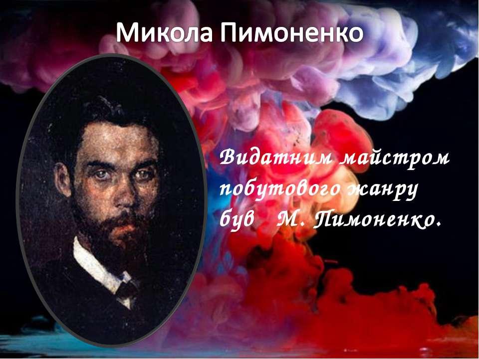 Видатним майстром побутового жанру був М. Пимоненко.