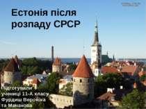 Естонія після розпаду СРСР Підготували учениці 11-А класу Фурдиш Вероніка та ...