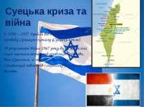 Суецька криза та війна У 1956—1957 Ізраїль вів війну з Єгиптом з приводу Суец...
