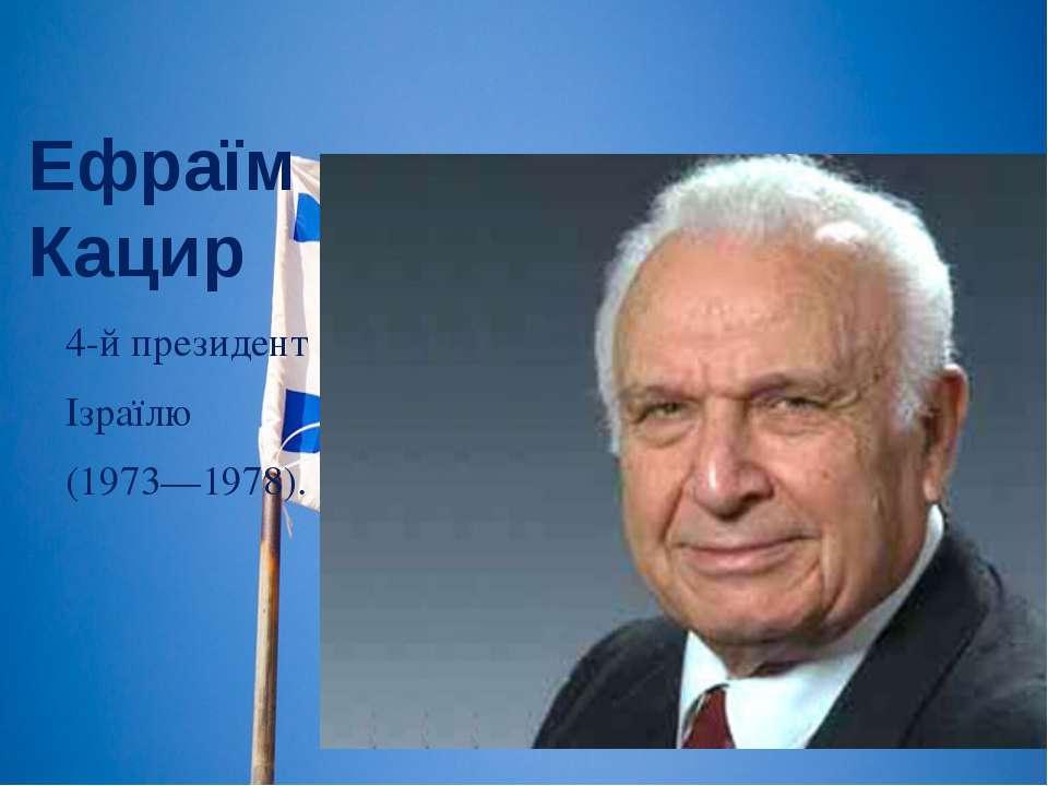 Ефраїм Кацир 4-й президент Ізраїлю (1973—1978).