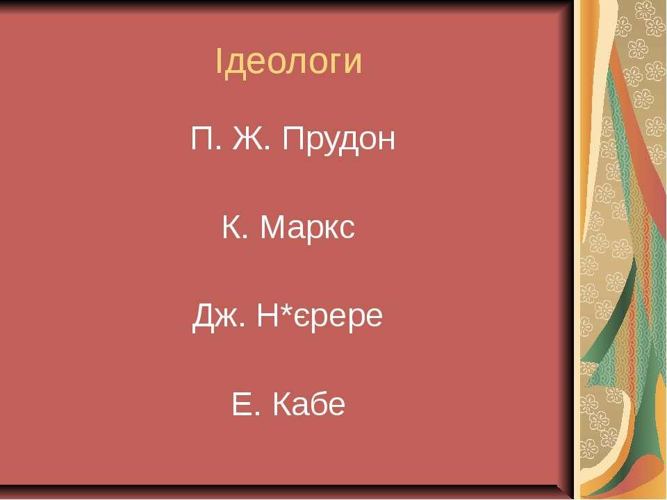 Ідеологи П. Ж. Прудон К. Маркс Дж. Н*єрере Е. Кабе