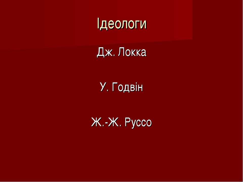 Ідеологи Дж. Локка У. Годвін Ж.-Ж. Руссо