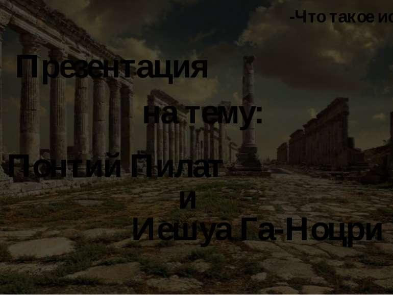 Презентация на тему: Понтий Пилат и Иешуа Га-Ноцри -Что такое истина?