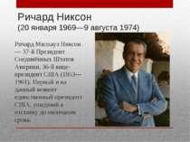 Річард Ніксон (20 січня 1969-9 серпня 1974) Річард Милхауз Ніксон - 37-й През...