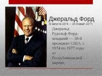 Джеральд Форд (9 серпня 1974 - 20 січня 1977) Джеральд Рудольф Форд-молодший ...