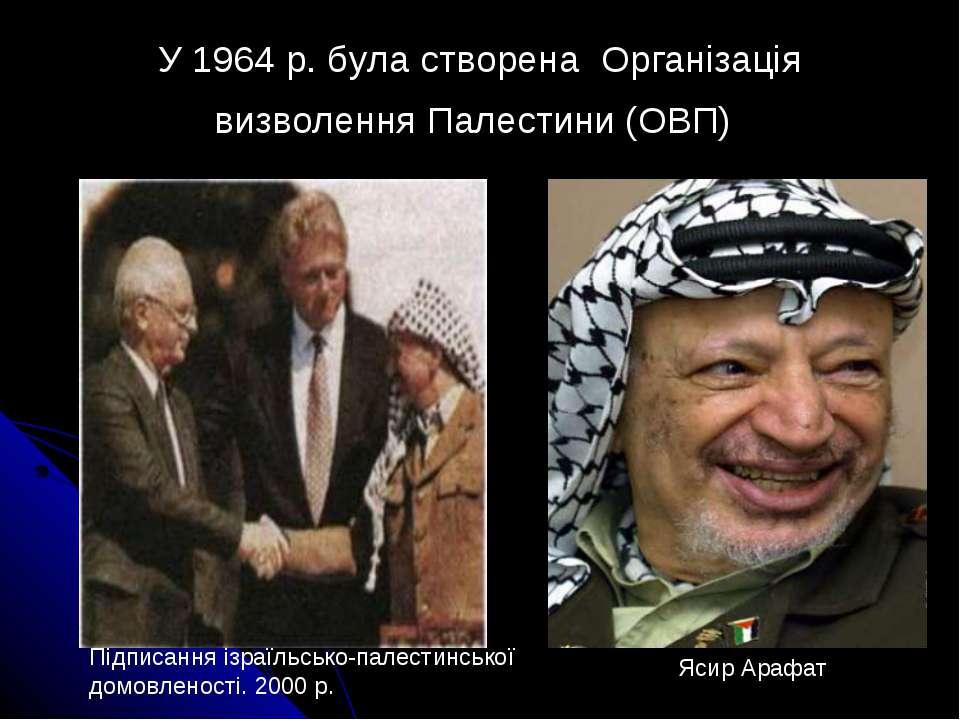 У 1964 р. була створена Організація визволення Палестини (ОВП) Підписання із...