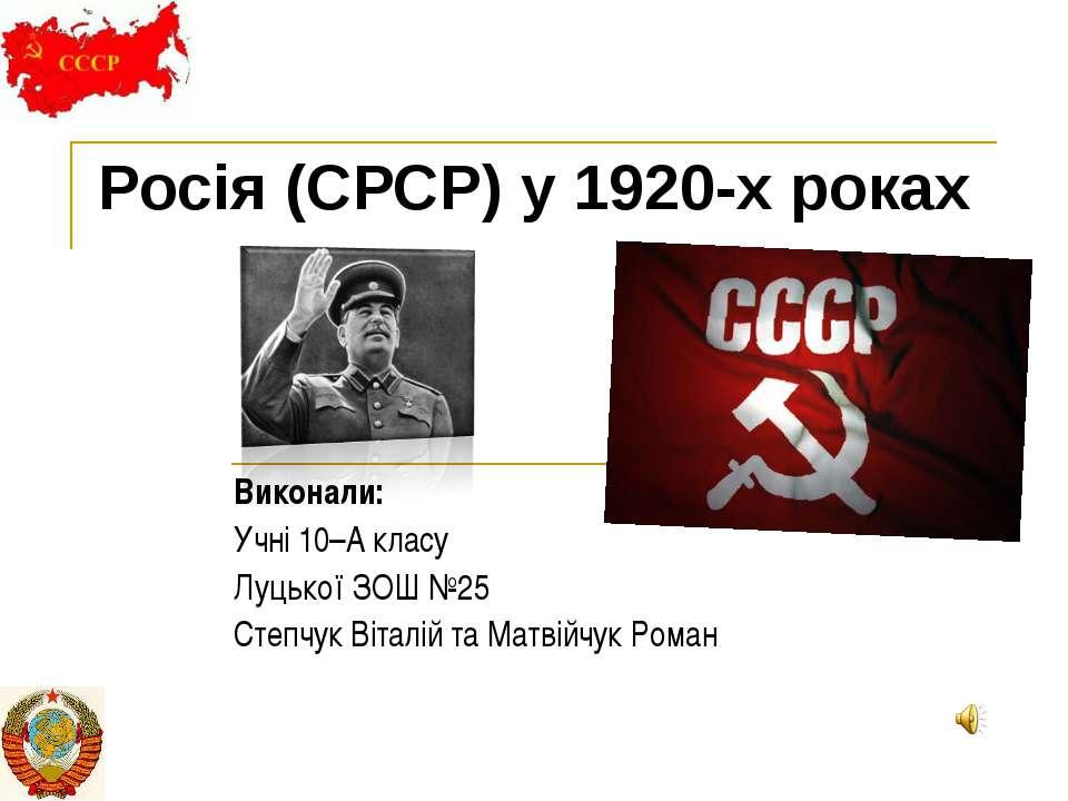 Росія (СРСР) у 1920-х роках Виконали: Учні 10–А класу Луцької ЗОШ №25 Степчук...