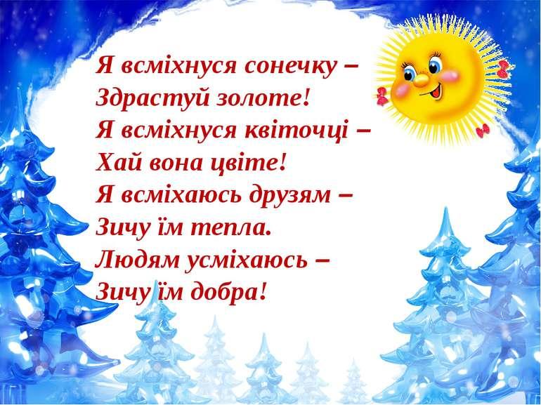 Я всміхнуся сонечку – Здрастуй золоте! Я всміхнуся квіточці – Хай вона цвіте!...