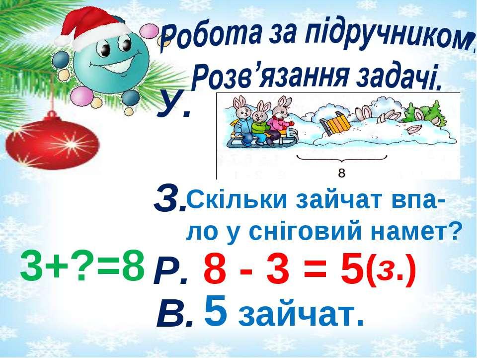 У. З. Скільки зайчат впа- ло у сніговий намет? 3+?=8 Р. 8 - 3 = 5 (з.) В. 5 з...