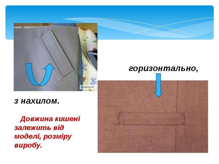 горизонтально, з нахилом. Довжина кишені залежить від моделі, розміру виробу.
