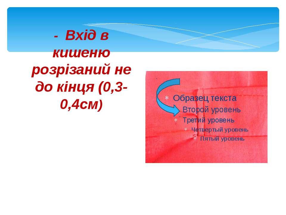 - Вхід в кишеню розрізаний не до кінця (0,3-0,4см)