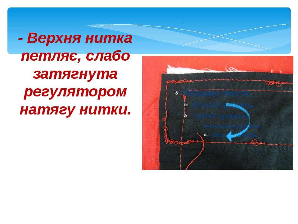- Верхня нитка петляє, слабо затягнута регулятором натягу нитки.