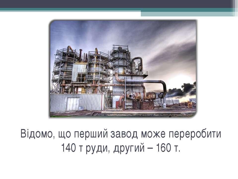 Відомо, що перший завод може переробити 140 т руди, другий – 160 т.