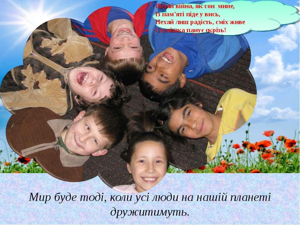 Мир буде тоді, коли усі люди на нашій планеті дружитимуть. Нехай війна, як со...